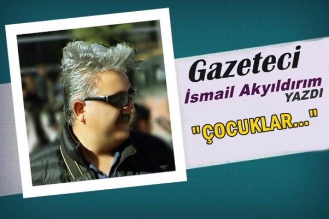 Gazeteci İsmail Akyıldırım yazdı: Çocuklar...
