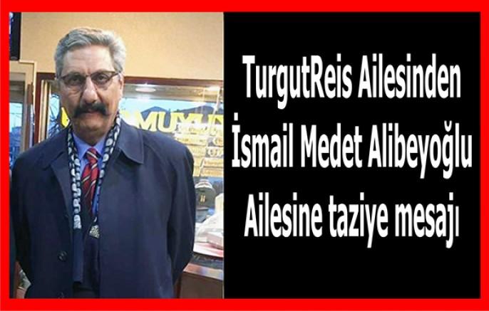 Turgutreis Ailesinden İsmail Medet Alibeyoğlu Ailesine taziye mesajı